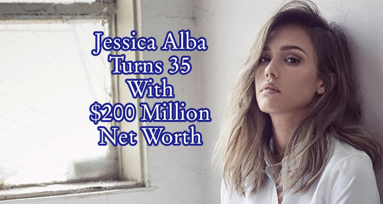 Jessica Alba Net Worth On Her 35th Birthday