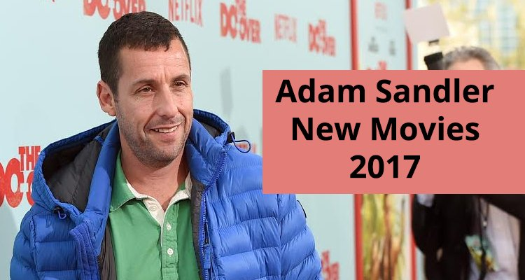 adam sandlers new movies for 2017 a look at adam sandler