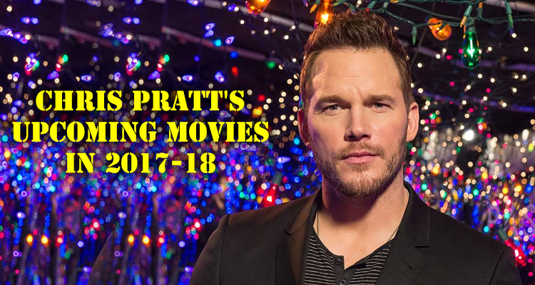 Chris Pratt Upcoming Movies in 2017-18