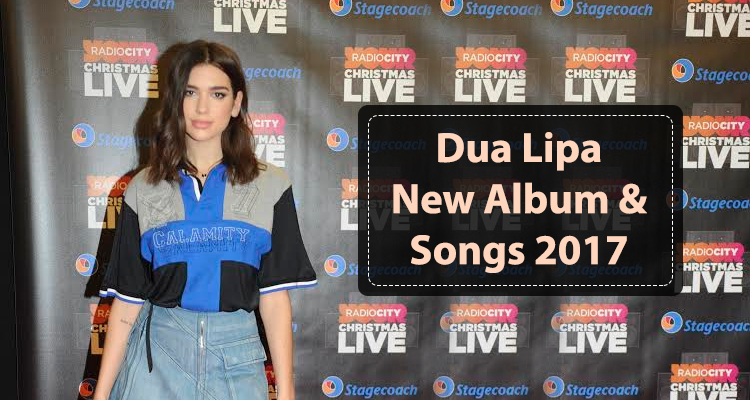 Dua Lipa New Album and Songs 2017
