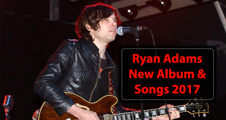 Ryan Adams New Album and Songs 2017
