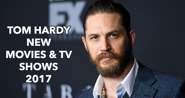 Tom Hardy New Movies and TV Shows for 2017