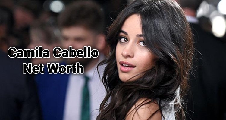 Camila Cabello Net Worth