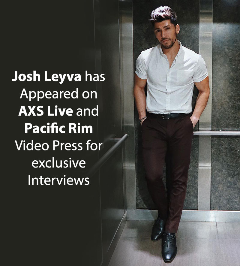 Josh Leyva has appeared on AXS Live and Pacific Rim Video Press for exclusive Interviews