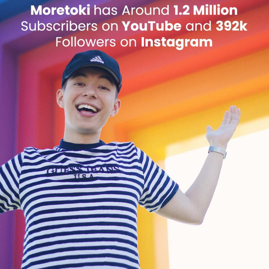Moretoki has around 1.2 million subscribers on YouTube and 392k followers on Instagram.
