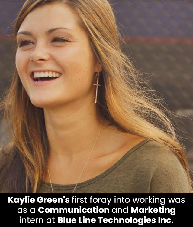 Kaylie Green's first foray into working was as a communication and marketing intern at Blue Line Technologies Inc