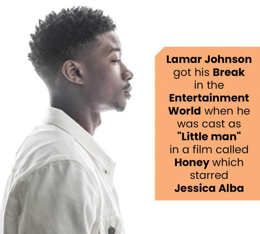 "Lamar Johnson got his Break in the Entertainment World when he was cast as ""Little man"" in a film called Honey which starred Jessica Alba"