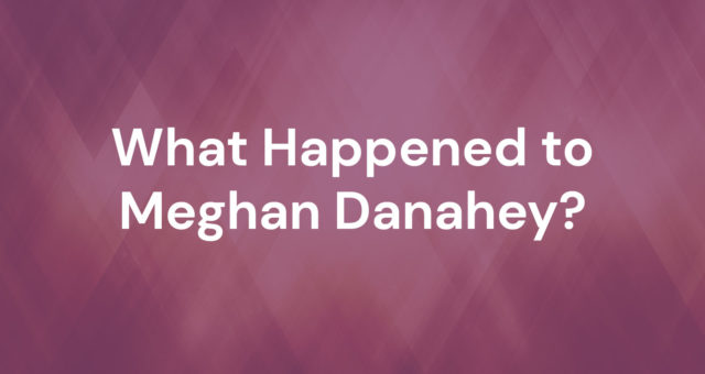 What Happened to Meghan Danahey
