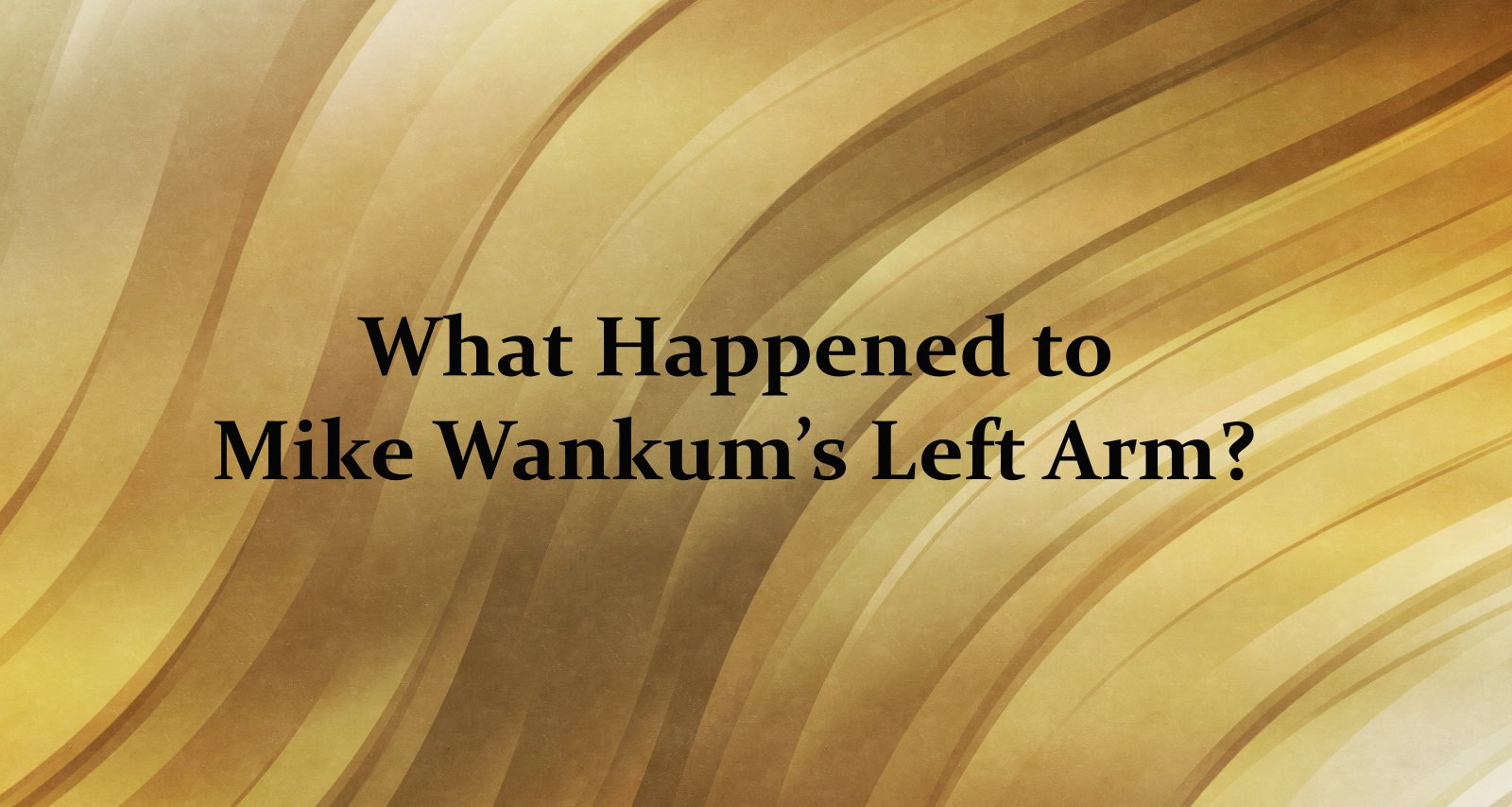 What Happened to Mike Wankums Left Arm