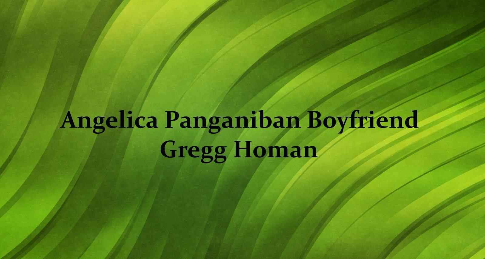 Gregg Homan, Angelica Panganiban Boyfriend