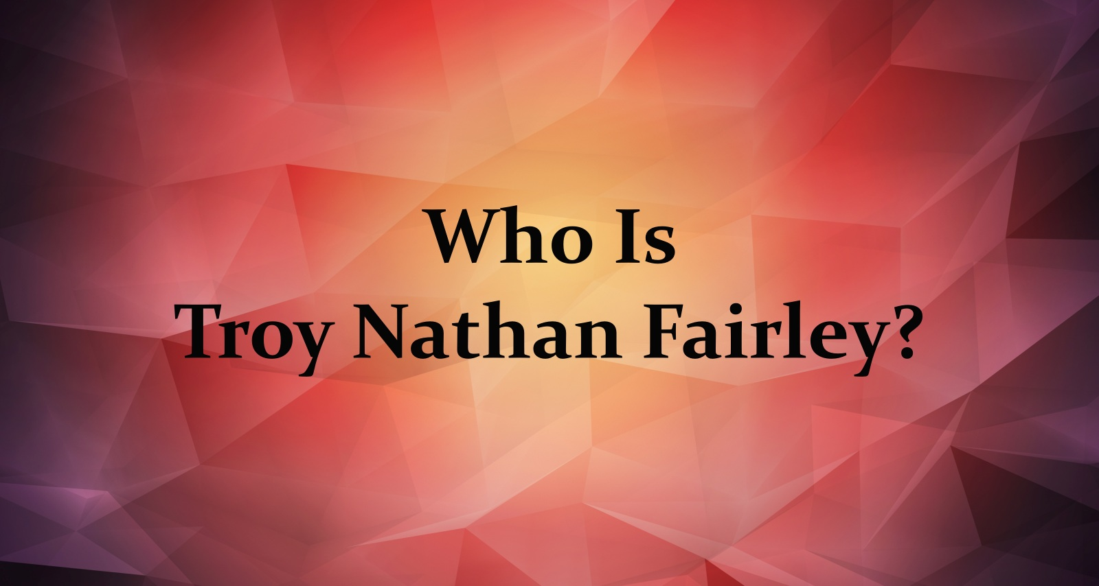 Who Is Troy Nathan Fairley